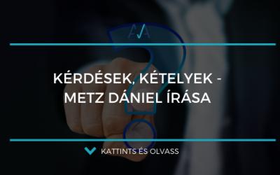 Kérdések, és kételyek – Metz Dániel írása